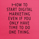 How to start digital marketing even if you only have time to do one thing.